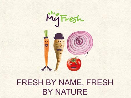 FRESH BY NAME, FRESH BY NATURE. The MyFresh story Original Parripak Foods business founded in 1987 by James & Nick Parrish seeking to diversify their.