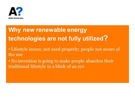 Why new renewable energy technologies are not fully utilized ? Lifestyle issues; not used properly; people not aware of the use No invention is going to.