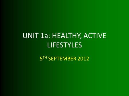 UNIT 1a: HEALTHY, ACTIVE LIFESTYLES 5 TH SEPTEMBER 2012.