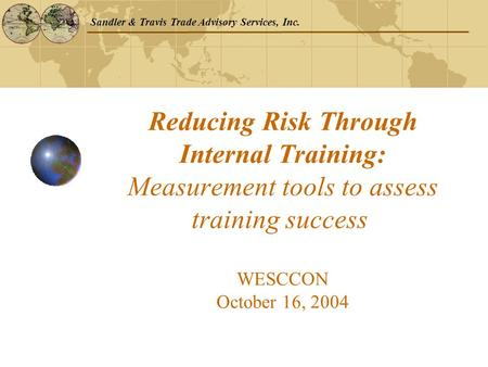 Sandler & Travis Trade Advisory Services, Inc. Reducing Risk Through Internal Training: Measurement tools to assess training success WESCCON October 16,