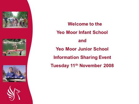 Welcome to the Yeo Moor Infant School and Yeo Moor Junior School Information Sharing Event Tuesday 11 th November 2008.