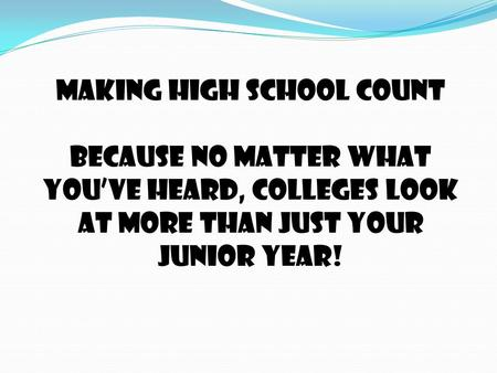 MAKING HIGH SCHOOL COUNT Because no matter what you've heard, colleges look at more than just your junior year!