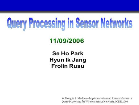 W. Hong & S. Madden – Implementation and Research Issues in Query Processing for Wireless Sensor Networks, ICDE 2004.
