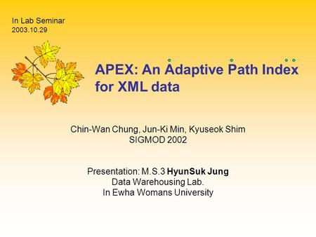APEX: An Adaptive Path Index for XML data Chin-Wan Chung, Jun-Ki Min, Kyuseok Shim SIGMOD 2002 Presentation: M.S.3 HyunSuk Jung Data Warehousing Lab. In.