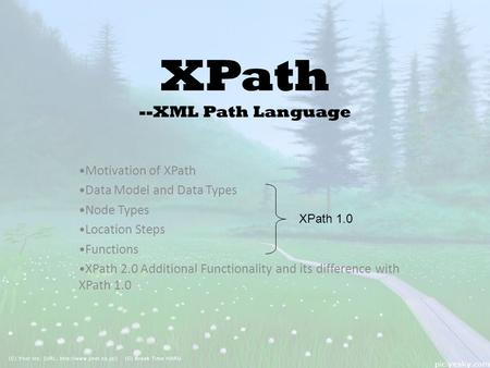 XPath --XML Path Language Motivation of XPath Data Model and Data Types Node Types Location Steps Functions XPath 2.0 Additional Functionality and its.