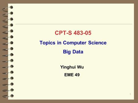 CPT-S 483-05 Topics in Computer Science Big Data 1 Yinghui Wu EME 49.