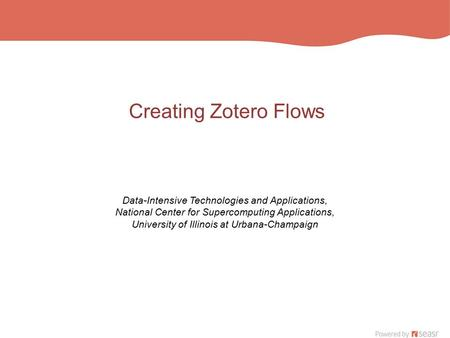 Creating Zotero Flows Data-Intensive Technologies and Applications, National Center for Supercomputing Applications, University of Illinois at Urbana-Champaign.