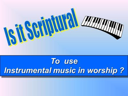 To use Instrumental music in worship ? To use Instrumental music in worship ?