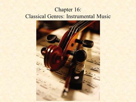 Chapter 16: Classical Genres: Instrumental Music.