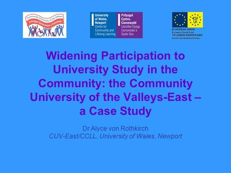 Widening Participation to University Study in the Community: the Community University of the Valleys-East – a Case Study Dr Alyce von Rothkirch CUV-East/CCLL,