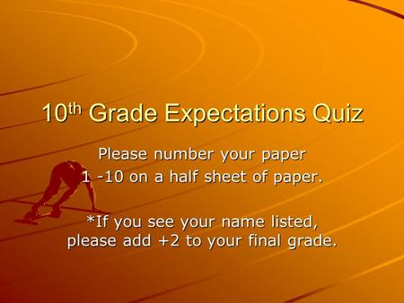 10 th Grade Expectations Quiz Please number your paper 1 -10 on a half sheet of paper. *If you see your name listed, please add +2 to your final grade.
