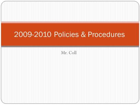 Mr. Coll 2009-2010 Policies & Procedures. Grading Policy Category Percentages Tests, Student Notebook 30 Quizzes,Group Activities, Projects 25 Classwork.