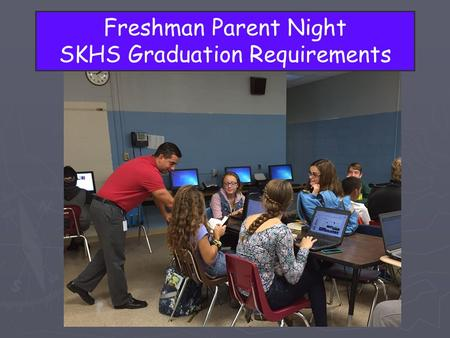 Freshman Parent Night SKHS Graduation Requirements.