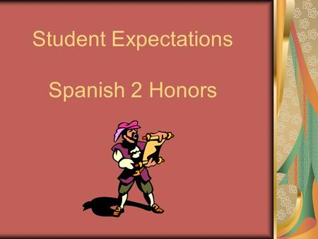 Student Expectations Spanish 2 Honors. Expectations of Students: To continue to develop skills in understanding, speaking, reading and writing Spanish.