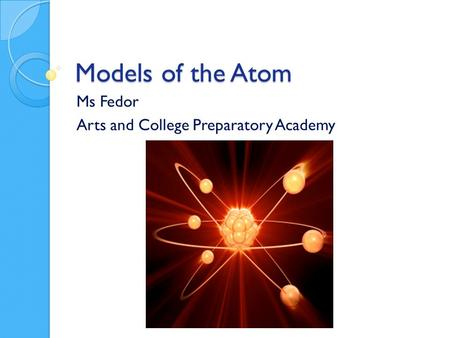 Models of the Atom Ms Fedor Arts and College Preparatory Academy.