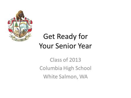 Get Ready for Your Senior Year Class of 2013 Columbia High School White Salmon, WA.