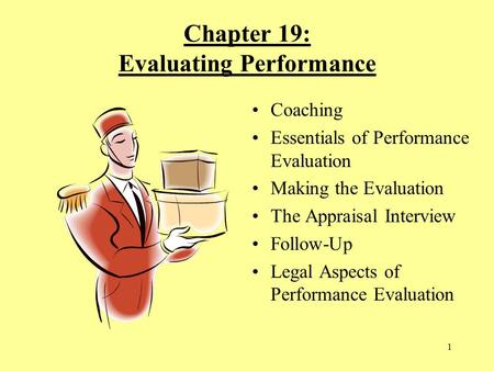 1 Chapter 19: Evaluating Performance Coaching Essentials of Performance Evaluation Making the Evaluation The Appraisal Interview Follow-Up Legal Aspects.