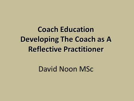 Coach Education Developing The Coach as A Reflective Practitioner Coach Education Developing The Coach as A Reflective Practitioner David Noon MSc.