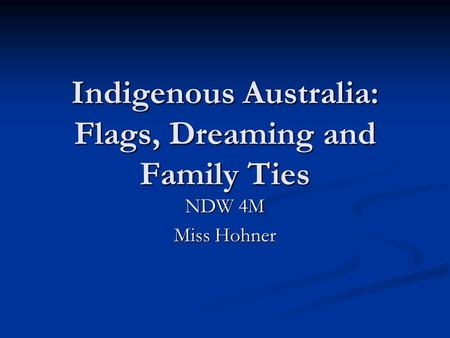 Indigenous Australia: Flags, Dreaming and Family Ties NDW 4M Miss Hohner.