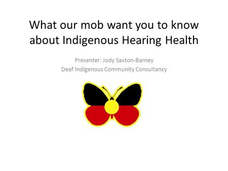 What our mob want you to know about Indigenous Hearing Health Presenter: Jody Saxton-Barney Deaf Indigenous Community Consultancy.