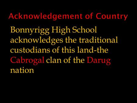 Bonnyrigg High School acknowledges the traditional custodians of this land-the Cabrogal clan of the Darug nation.