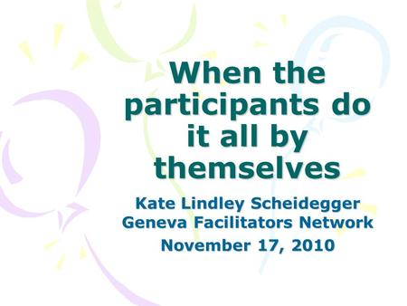 When the participants do it all by themselves Kate Lindley Scheidegger Geneva Facilitators Network November 17, 2010.