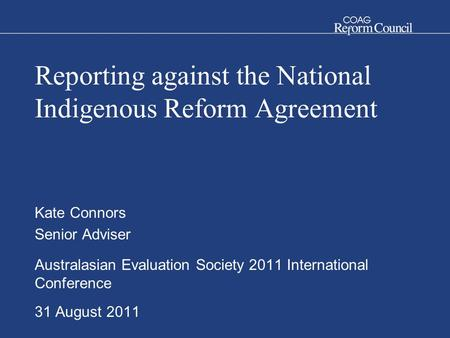Reporting against the National Indigenous Reform Agreement Kate Connors Senior Adviser Australasian Evaluation Society 2011 International Conference 31.