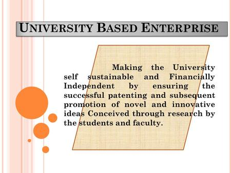 U NIVERSITY B ASED E NTERPRISE Making the University self sustainable and Financially Independent by ensuring the successful patenting and subsequent promotion.