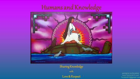 Sharing Knowledge with Love & Respect georgina cecilia pérez  Humans and Knowledge.