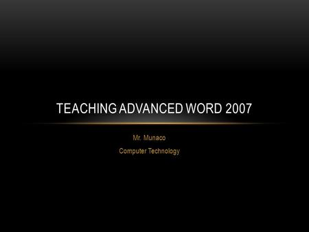 Mr. Munaco Computer Technology TEACHING ADVANCED WORD 2007.