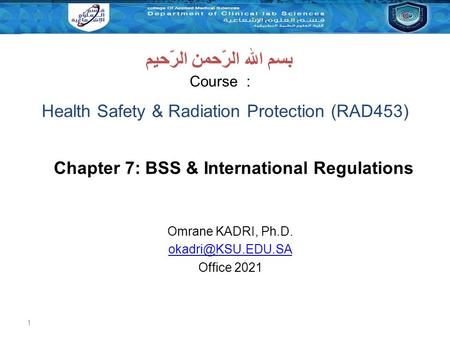 1 Course : بسم الله الرّحمن الرّحيم Chapter 7: BSS & International Regulations Omrane KADRI, Ph.D. Office 2021 Health Safety & Radiation.