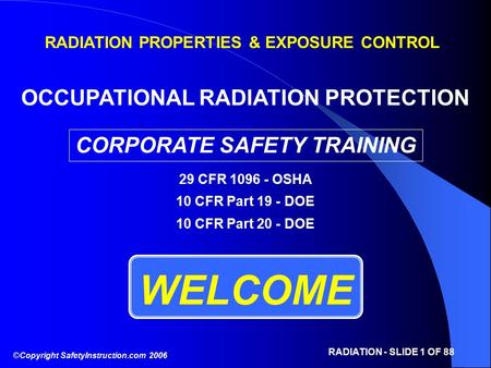©Copyright SafetyInstruction.com 2006 RADIATION - SLIDE 1 OF 88 WELCOME RADIATION PROPERTIES & EXPOSURE CONTROL OCCUPATIONAL RADIATION PROTECTION CORPORATE.