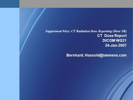 Supplement 94xx: CT Radiation Dose Reporting (Dose SR) CT Dose Report DICOM WG21 24-Jan-2007 Bernhard.