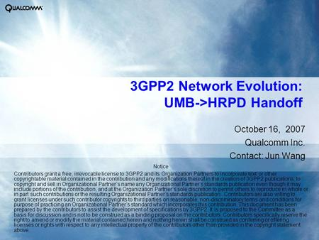 3GPP2 Network Evolution: UMB->HRPD Handoff October 16, 2007 Qualcomm Inc. Contact: Jun Wang Notice Contributors grant a free, irrevocable license to 3GPP2.