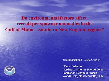 Do environmental factors affect recruit per spawner anomalies in the Gulf of Maine - Southern New England region ? Jon Brodziak and Loretta O'Brien NOAA.
