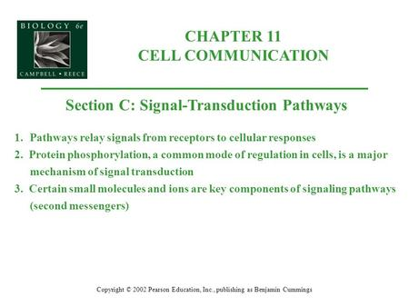 CHAPTER 11 CELL COMMUNICATION Copyright © 2002 Pearson Education, Inc., publishing as Benjamin Cummings Section C: Signal-Transduction Pathways 1.Pathways.