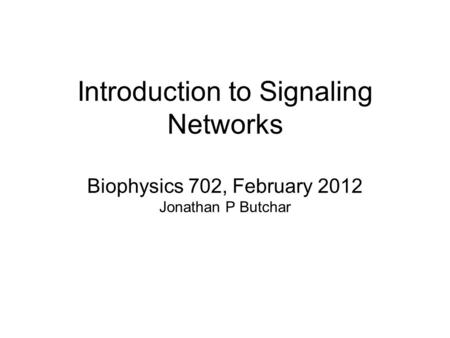 Introduction to Signaling Networks Biophysics 702, February 2012 Jonathan P Butchar.