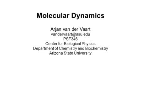 Molecular Dynamics Arjan van der Vaart PSF346 Center for Biological Physics Department of Chemistry and Biochemistry Arizona State.