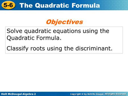 Holt McDougal Algebra 2 5-6 The Quadratic Formula Solve quadratic equations using the Quadratic Formula. Classify roots using the discriminant. Objectives.