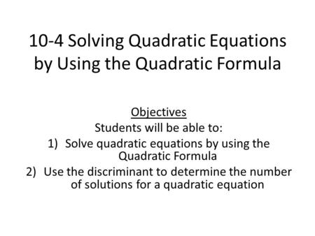 10-4 Solving Quadratic Equations by Using the Quadratic Formula Objectives Students will be able to: 1)Solve quadratic equations by using the Quadratic.