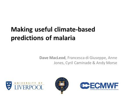 Making useful climate-based predictions of malaria Dave MacLeod, Francesca di Giuseppe, Anne Jones, Cyril Caminade & Andy Morse.