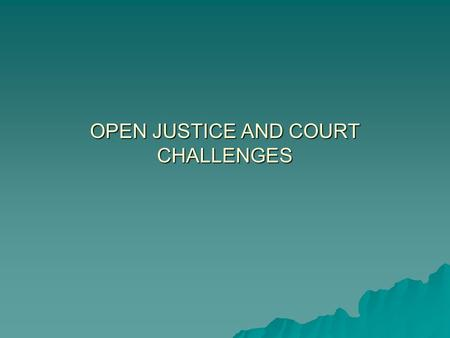 "OPEN JUSTICE AND COURT CHALLENGES. OPEN JUSTICE  The principle that justice should be ""seen to be done"" in open court and in front of the press and public."
