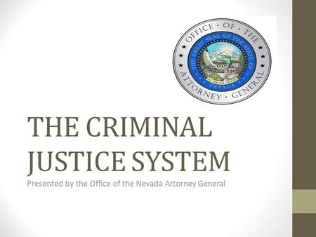 THE CRIMINAL JUSTICE SYSTEM Presented by the Office of the Nevada Attorney General.