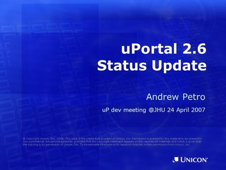 UPortal 2.6 Status Update Andrew Petro uP dev 24 April 2007 © Copyright Unicon, Inc., 2006. This work is the intellectual property of Unicon,