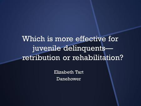 Which is more effective for juvenile delinquents— retribution or rehabilitation? Elizabeth Tart Danehower.