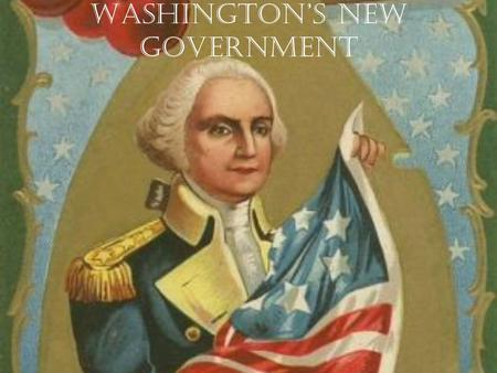 Washington's New Government. Elected President Unanimous decision by Congress Choose George Washington War hero Virginian.