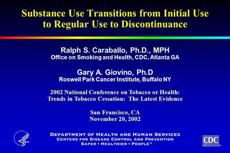 TM Substance Use Transitions from Initial Use to Regular Use to Discontinuance Ralph S. Caraballo, Ph.D., MPH Office on Smoking and Health, CDC, Atlanta.