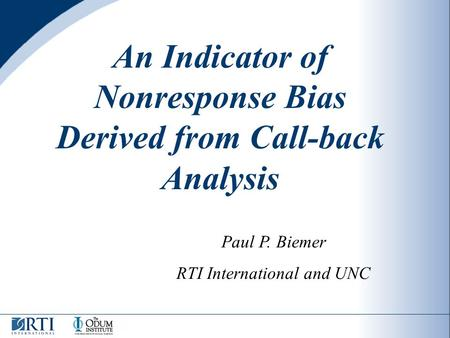 An Indicator of Nonresponse Bias Derived from Call-back Analysis Paul P. Biemer RTI International and UNC.