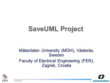 111/07/07 SaveUML Project Mälardalen University (MDH), Västerås, Sweden Faculty of Electrical Engineering (FER), Zagreb, Croatia.