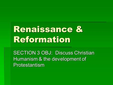 Renaissance & Reformation SECTION 3 OBJ: Discuss Christian Humanism & the development of Protestantism.